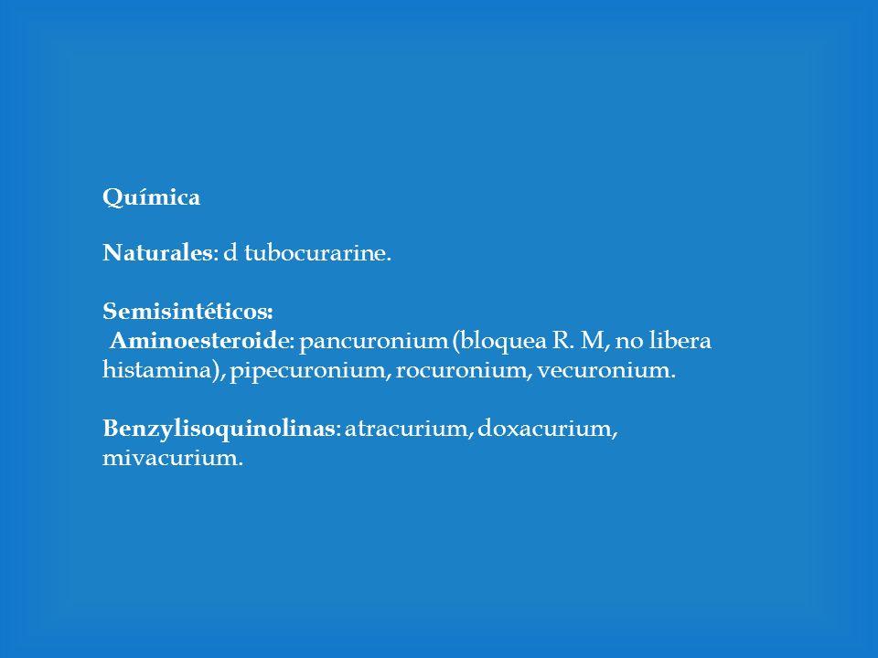 Química Naturales : d tubocurarine. Semisintéticos: Aminoesteroid e: pancuronium (bloquea R. M, no libera histamina), pipecuronium, rocuronium, vecuro