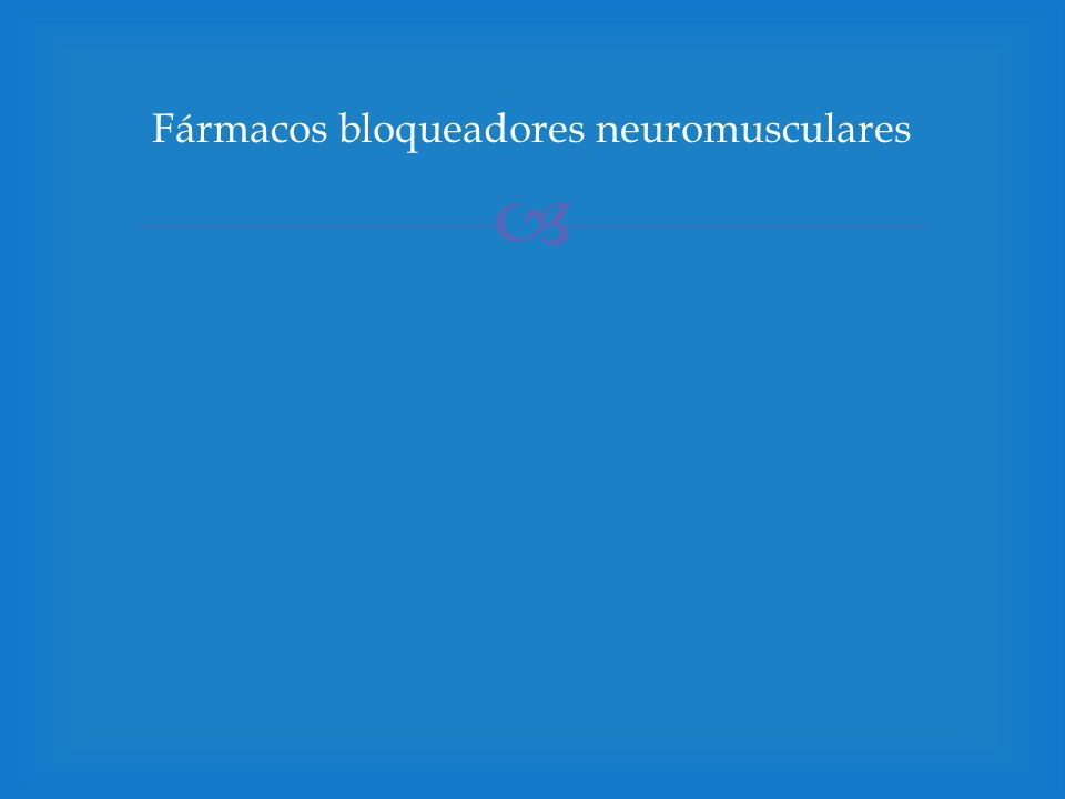 Músculo esquelético: Despolarizantes: actúan semejante a la ACh, despolarizan (abren canales) y se esparce a las membranas adyacentes; pero persisten más tiempo que la Ach.