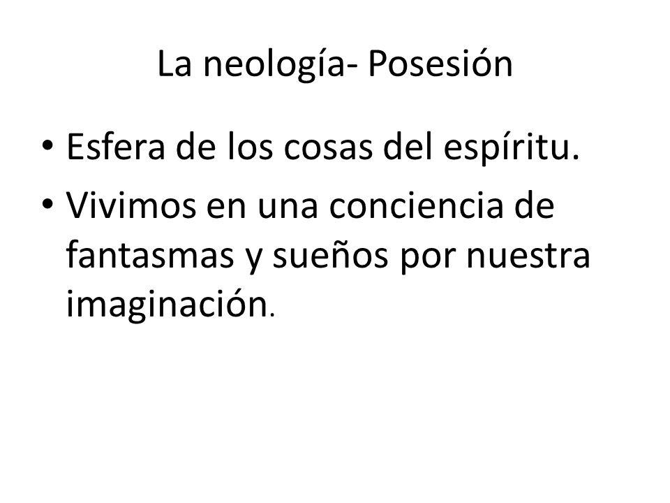 La neología- Posesión Esfera de los cosas del espíritu. Vivimos en una conciencia de fantasmas y sueños por nuestra imaginación.