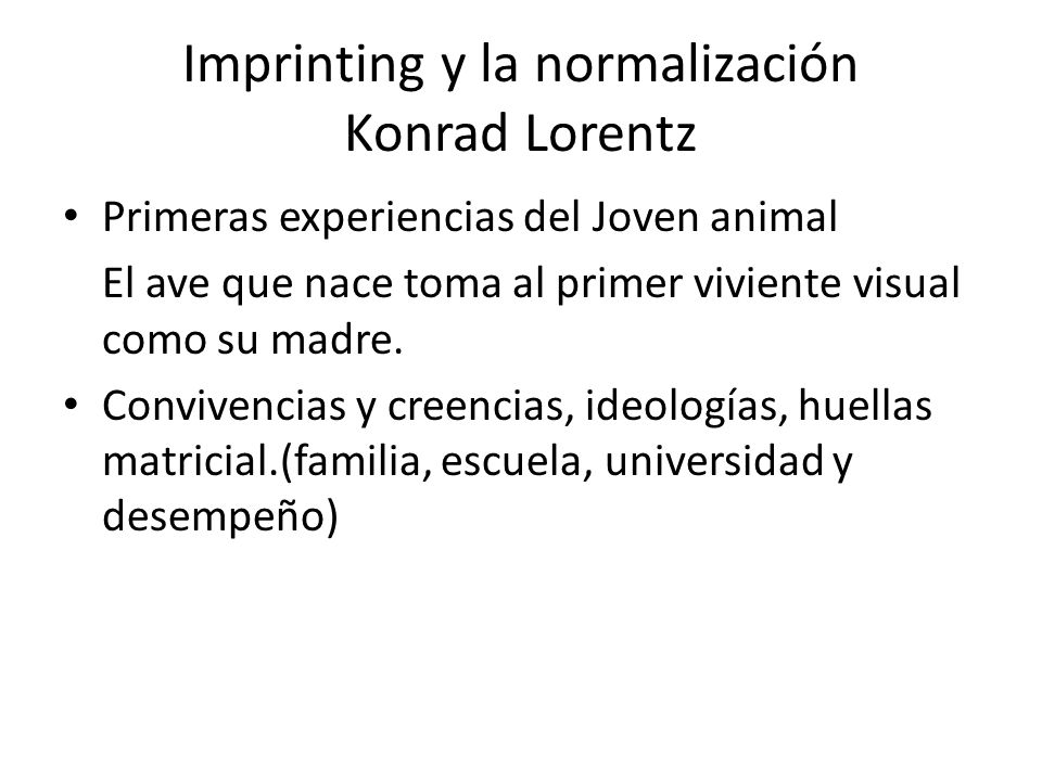 Imprinting y la normalización Konrad Lorentz Primeras experiencias del Joven animal El ave que nace toma al primer viviente visual como su madre. Conv