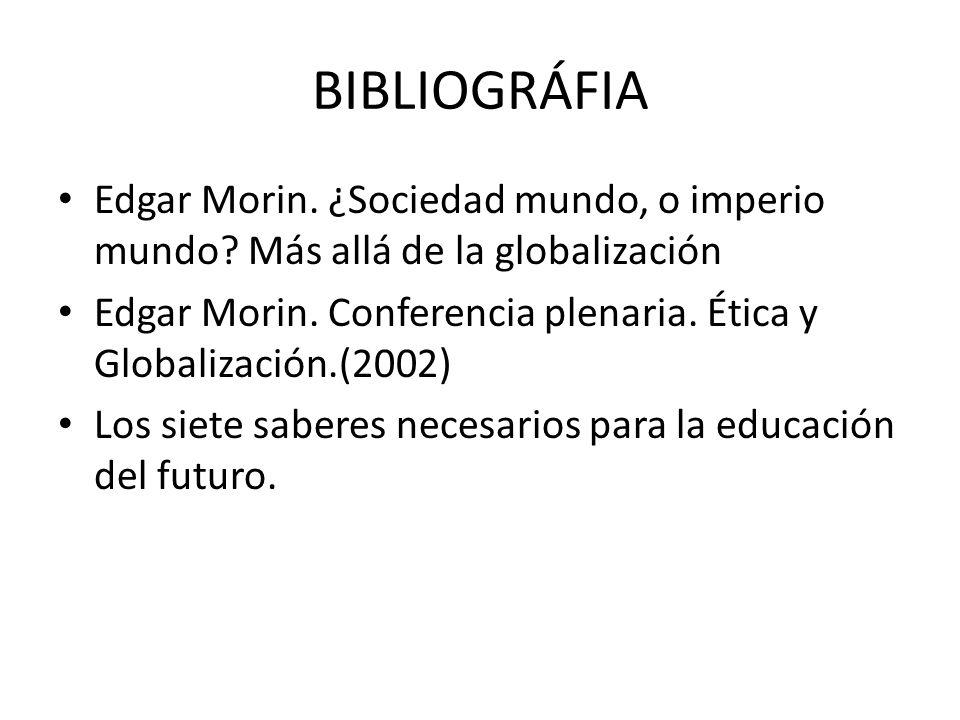 BIBLIOGRÁFIA Edgar Morin. ¿Sociedad mundo, o imperio mundo? Más allá de la globalización Edgar Morin. Conferencia plenaria. Ética y Globalización.(200