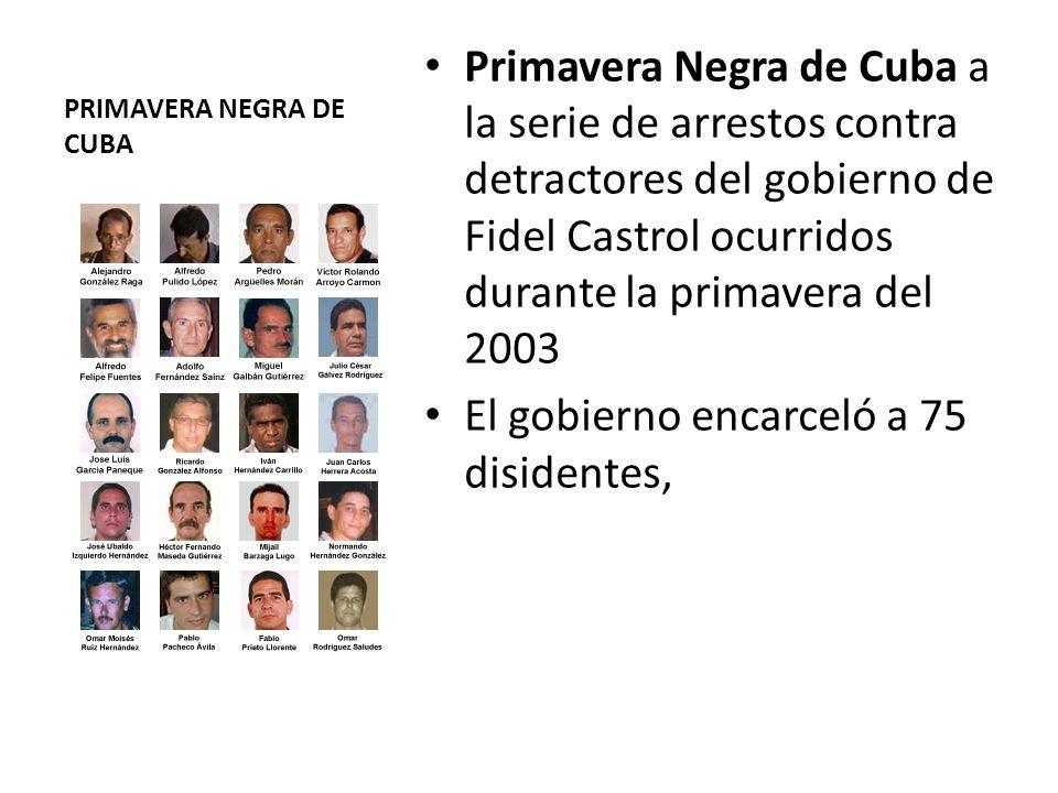 PRIMAVERA NEGRA DE CUBA Primavera Negra de Cuba a la serie de arrestos contra detractores del gobierno de Fidel Castrol ocurridos durante la primavera del 2003 El gobierno encarceló a 75 disidentes,