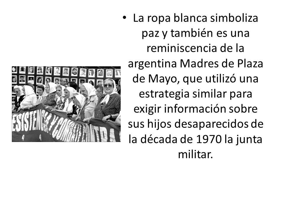 La ropa blanca simboliza paz y también es una reminiscencia de la argentina Madres de Plaza de Mayo, que utilizó una estrategia similar para exigir información sobre sus hijos desaparecidos de la década de 1970 la junta militar.