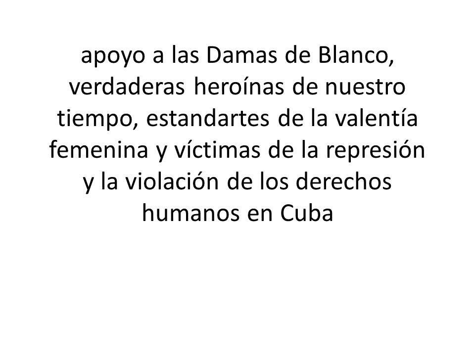 apoyo a las Damas de Blanco, verdaderas heroínas de nuestro tiempo, estandartes de la valentía femenina y víctimas de la represión y la violación de los derechos humanos en Cuba