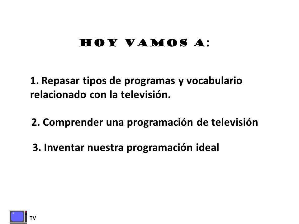 TV HOY VAMOS A: 1.Repasar tipos de programas y vocabulario relacionado con la televisión. 2. Comprender una programación de televisión 3. Inventar nue