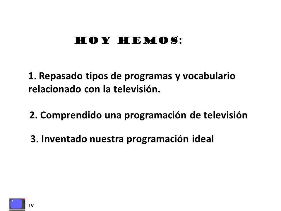TV HOY HEMOS: 1.Repasado tipos de programas y vocabulario relacionado con la televisión. 2. Comprendido una programación de televisión 3. Inventado nu