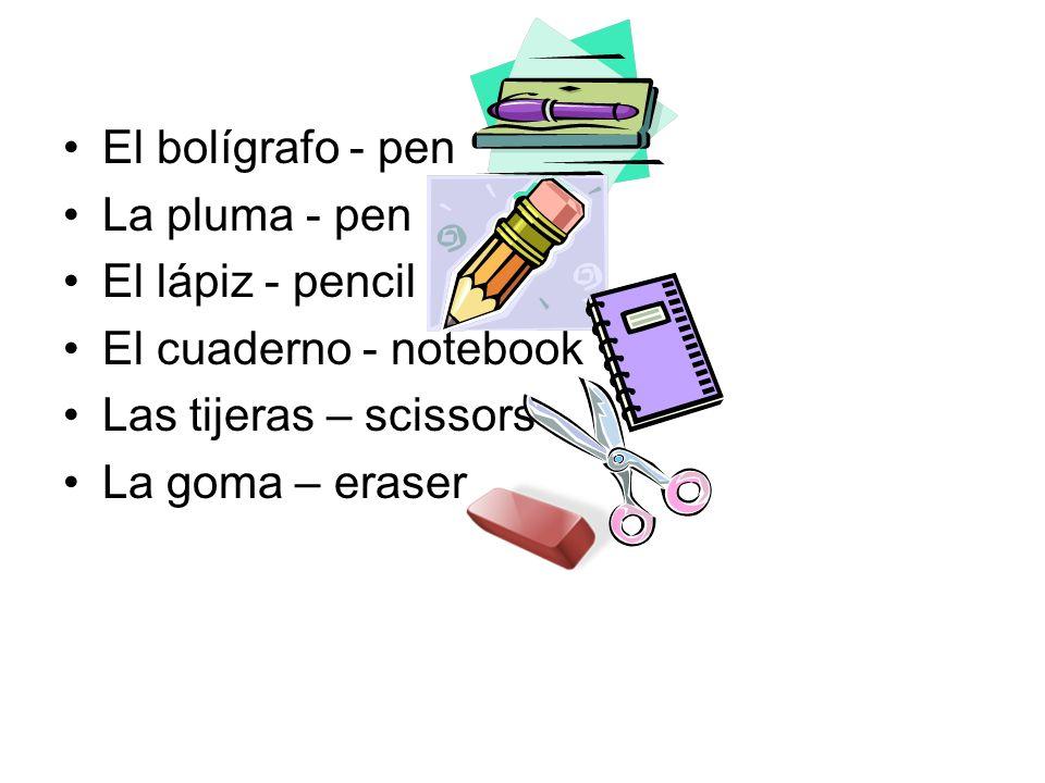 El bolígrafo - pen La pluma - pen El lápiz - pencil El cuaderno - notebook Las tijeras – scissors La goma – eraser