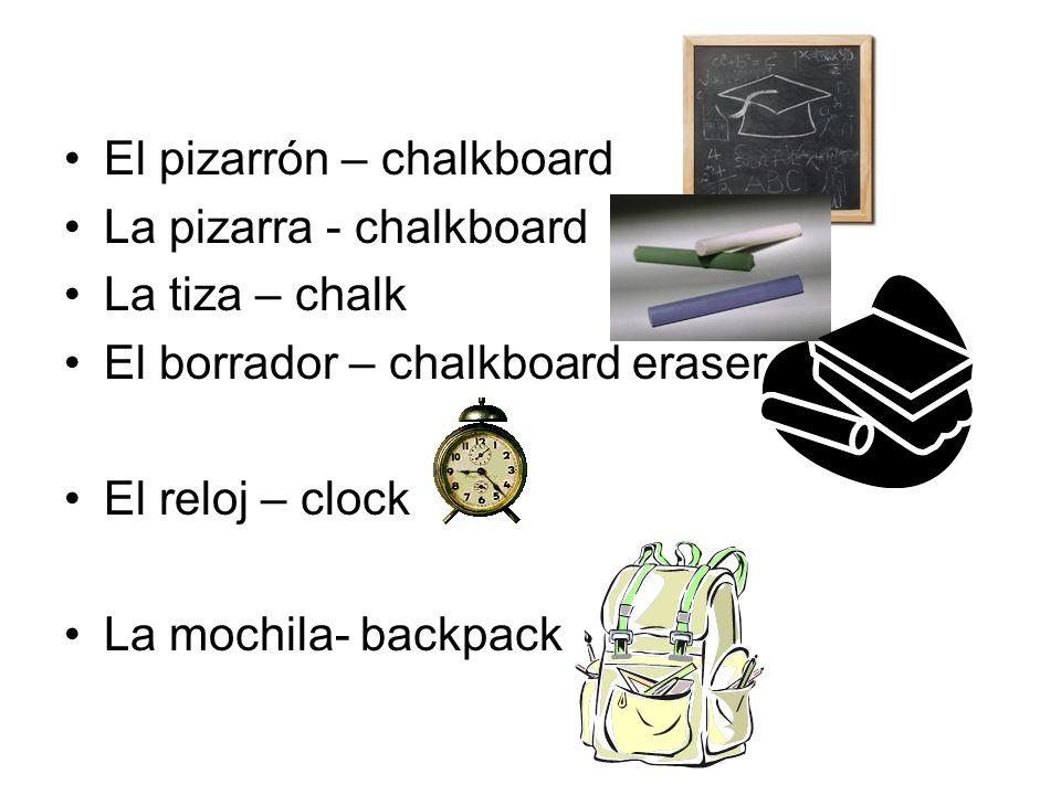 El pizarrón – chalkboard La pizarra - chalkboard La tiza – chalk El borrador – chalkboard eraser El reloj – clock La mochila- backpack