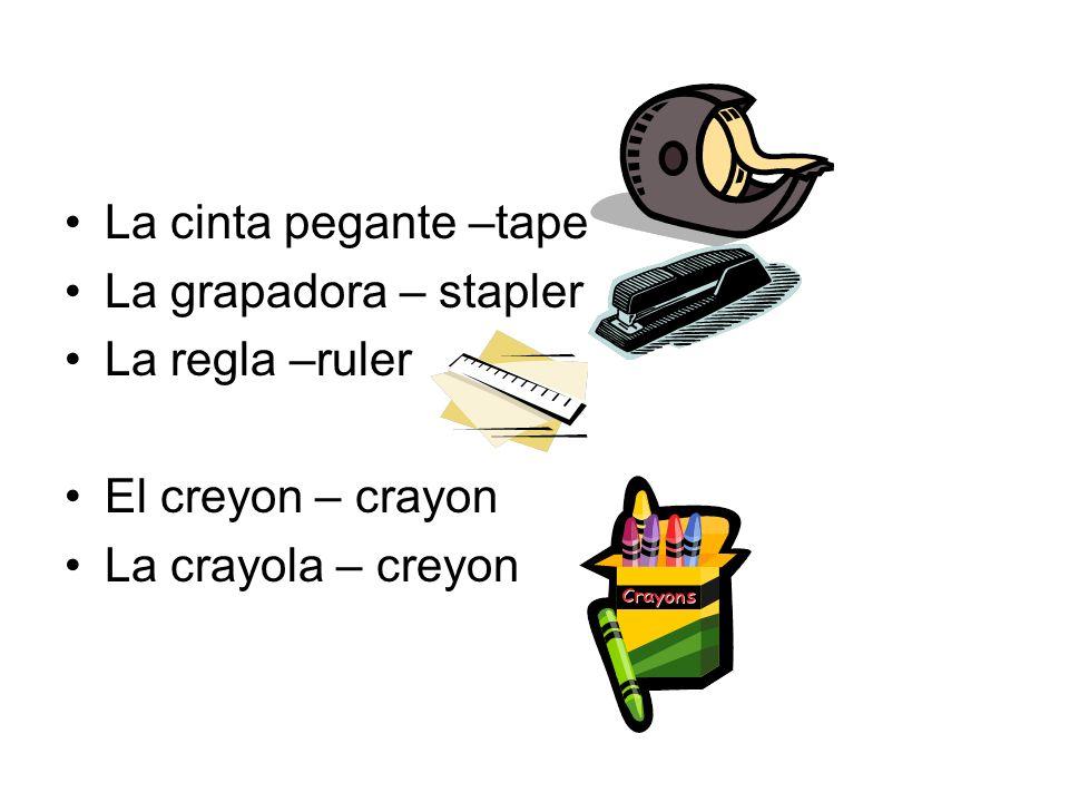 La cinta pegante –tape La grapadora – stapler La regla –ruler El creyon – crayon La crayola – creyon
