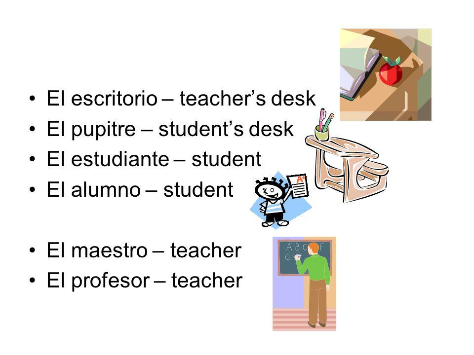 El escritorio – teachers desk El pupitre – students desk El estudiante – student El alumno – student El maestro – teacher El profesor – teacher