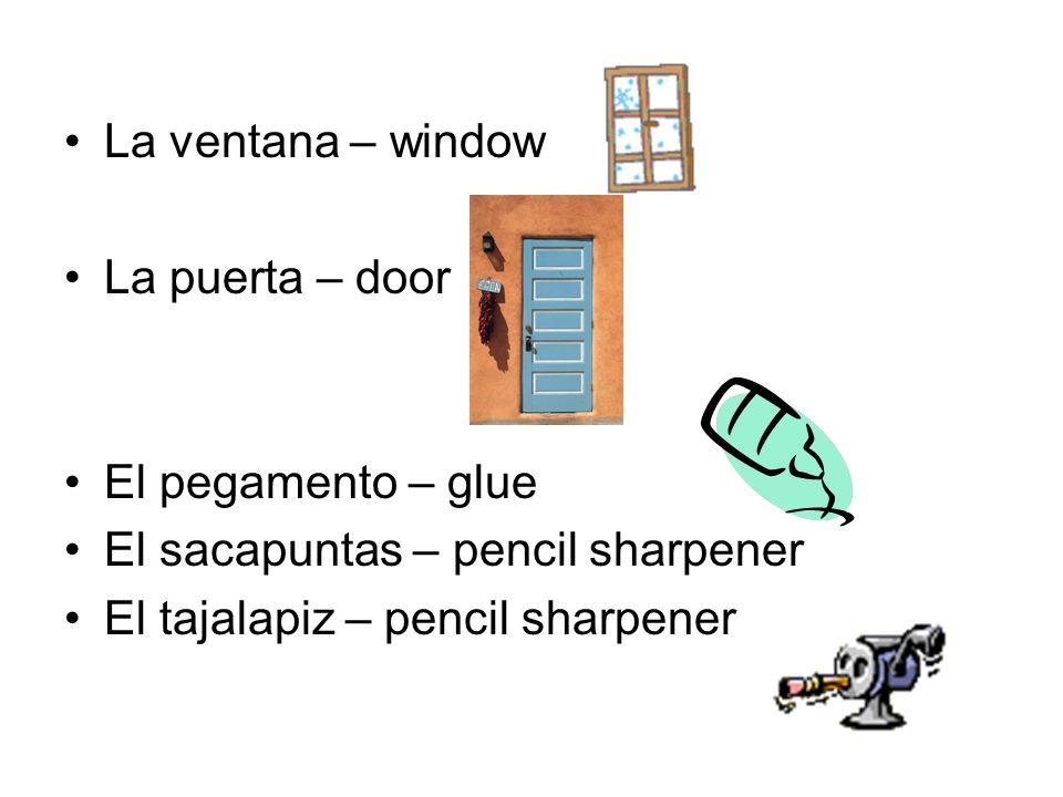 La ventana – window La puerta – door El pegamento – glue El sacapuntas – pencil sharpener El tajalapiz – pencil sharpener