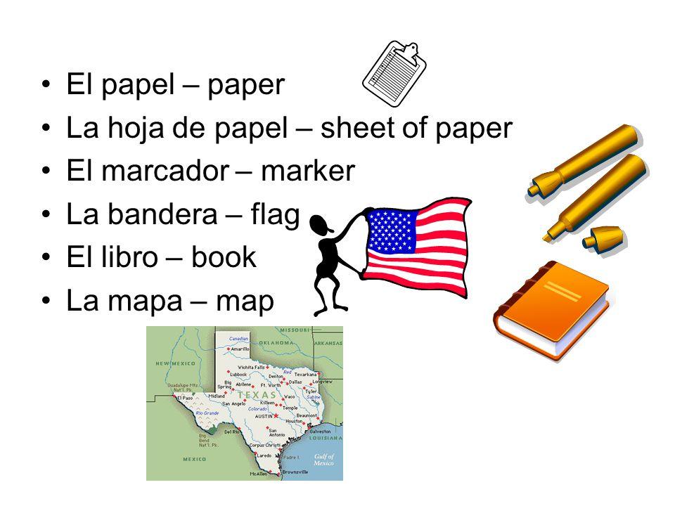 El papel – paper La hoja de papel – sheet of paper El marcador – marker La bandera – flag El libro – book La mapa – map
