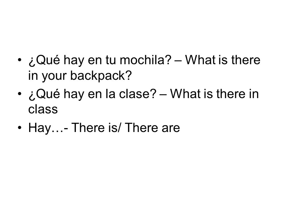 ¿Qué hay en tu mochila? – What is there in your backpack? ¿Qué hay en la clase? – What is there in class Hay…- There is/ There are