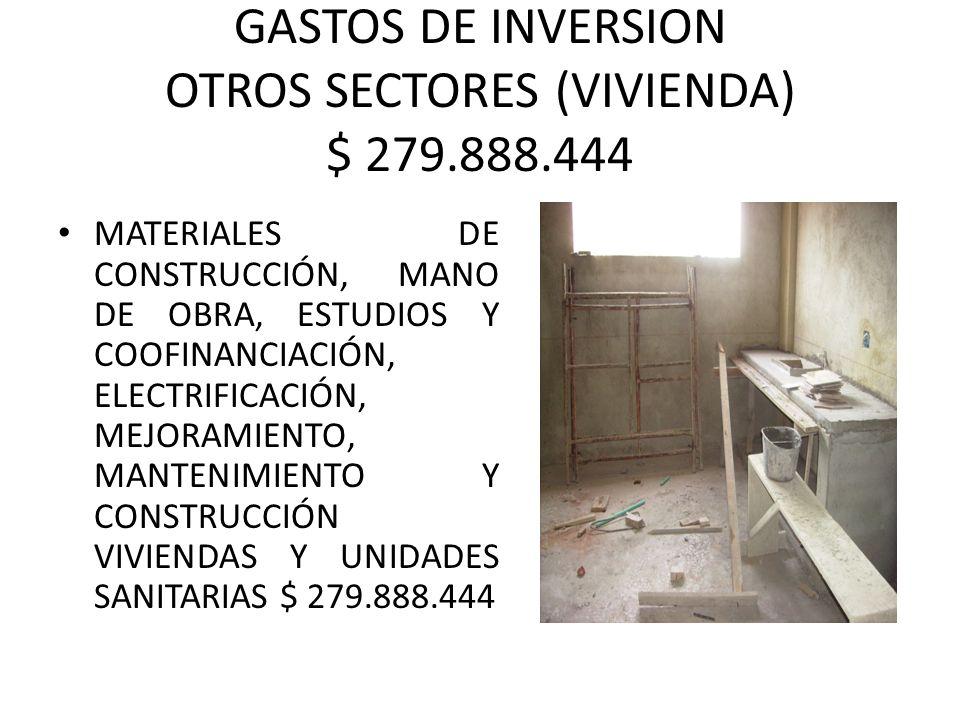 GASTOS DE INVERSION OTROS SECTORES (VIVIENDA) $ 279.888.444 MATERIALES DE CONSTRUCCIÓN, MANO DE OBRA, ESTUDIOS Y COOFINANCIACIÓN, ELECTRIFICACIÓN, MEJORAMIENTO, MANTENIMIENTO Y CONSTRUCCIÓN VIVIENDAS Y UNIDADES SANITARIAS $ 279.888.444
