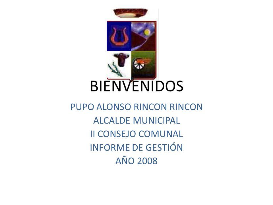 BIENVENIDOS PUPO ALONSO RINCON RINCON ALCALDE MUNICIPAL II CONSEJO COMUNAL INFORME DE GESTIÓN AÑO 2008