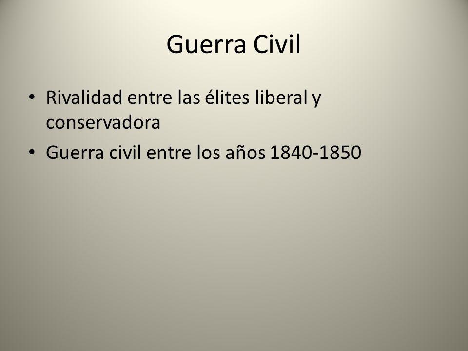 Guerra Civil Rivalidad entre las élites liberal y conservadora Guerra civil entre los años 1840-1850