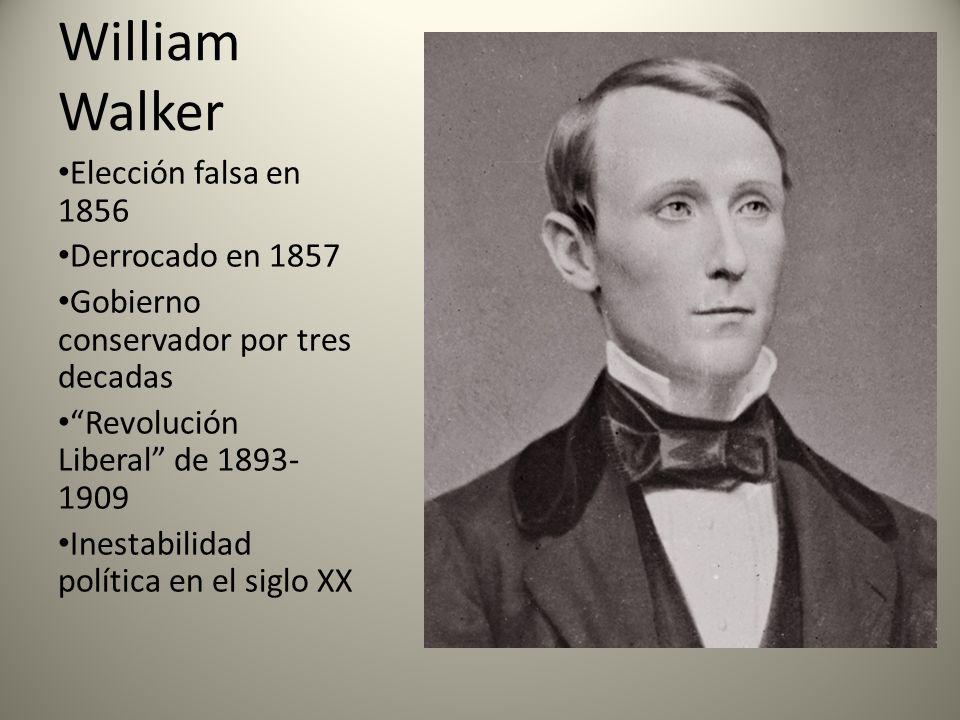 William Walker Elección falsa en 1856 Derrocado en 1857 Gobierno conservador por tres decadas Revolución Liberal de 1893- 1909 Inestabilidad política