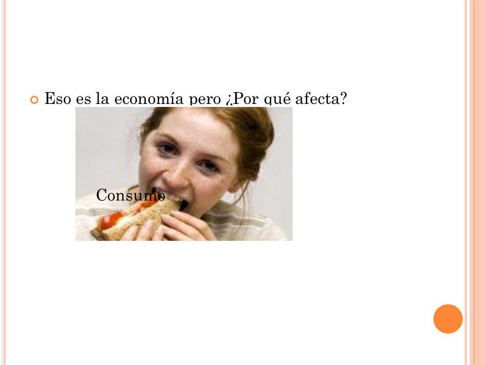 Eso es la economía pero ¿Por qué afecta? Consumo