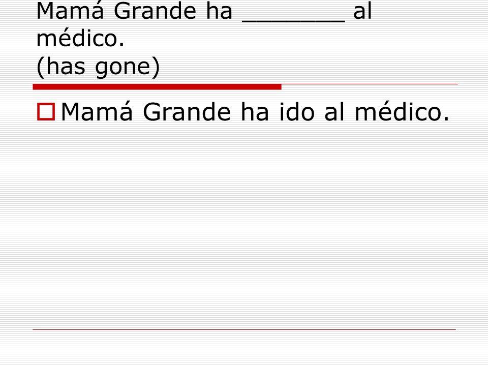 Mamá Grande ha _______ al médico. (has gone) Mamá Grande ha ido al médico.