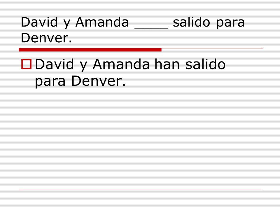 David y Amanda ____ salido para Denver. David y Amanda han salido para Denver.
