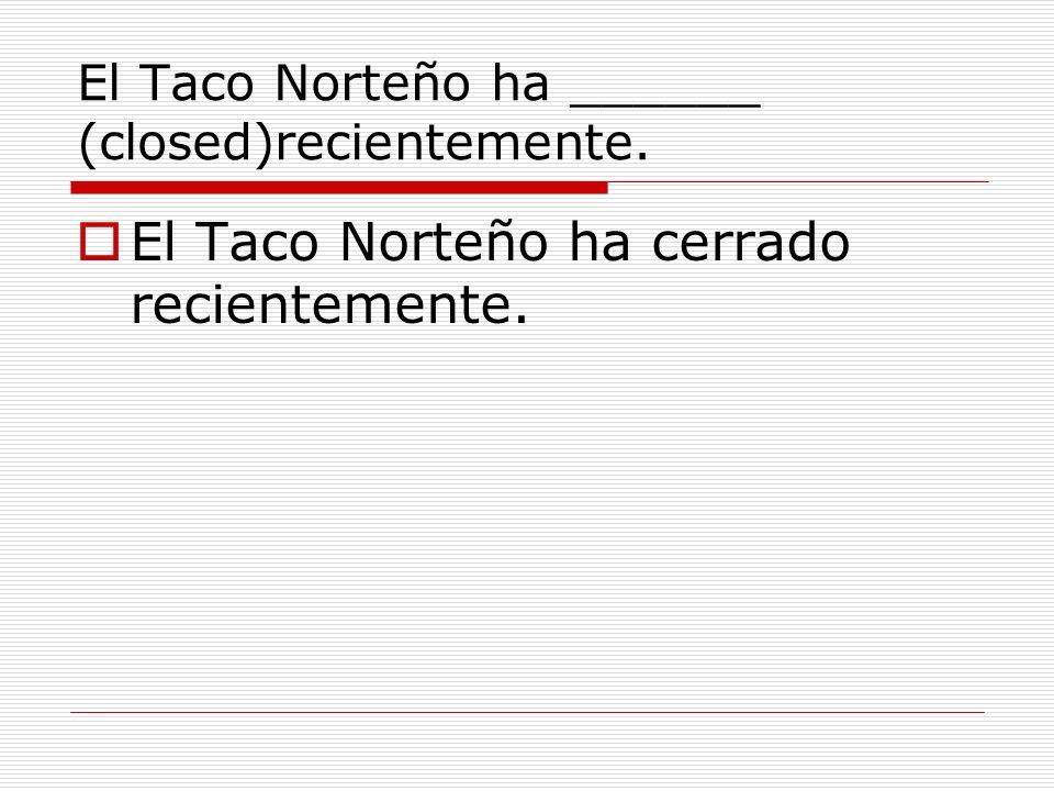 El Taco Norteño ha ______ (closed)recientemente. El Taco Norteño ha cerrado recientemente.