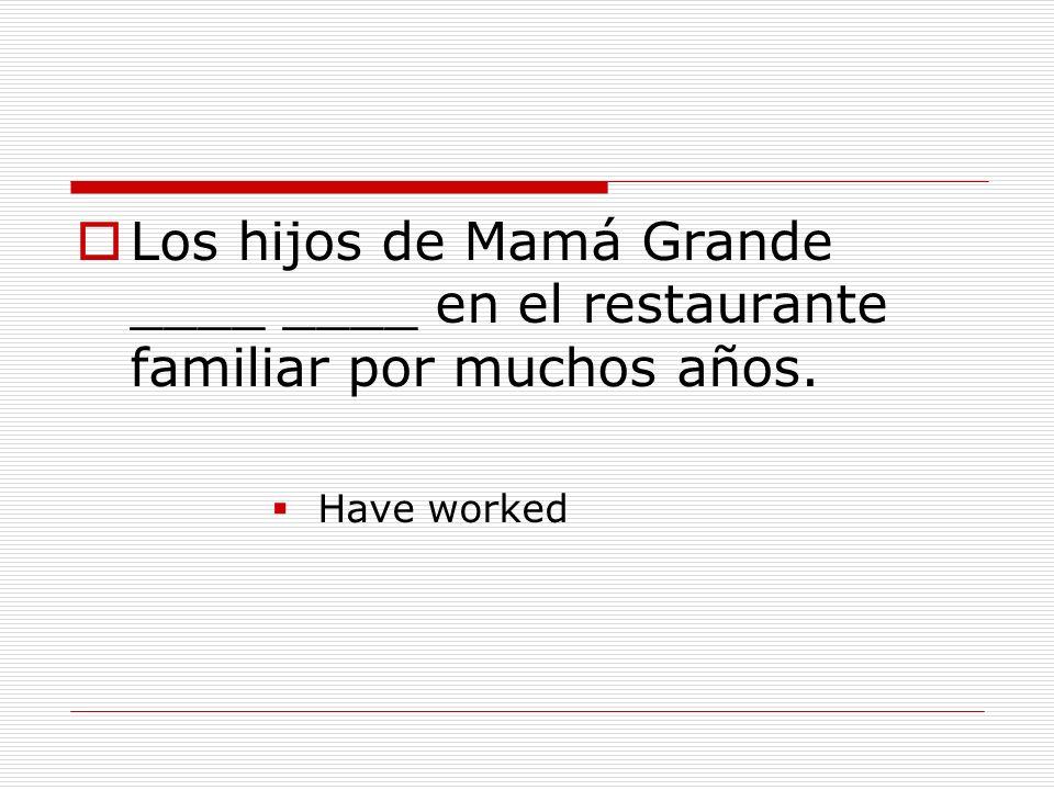 Los hijos de Mamá Grande ____ ____ en el restaurante familiar por muchos años. Have worked