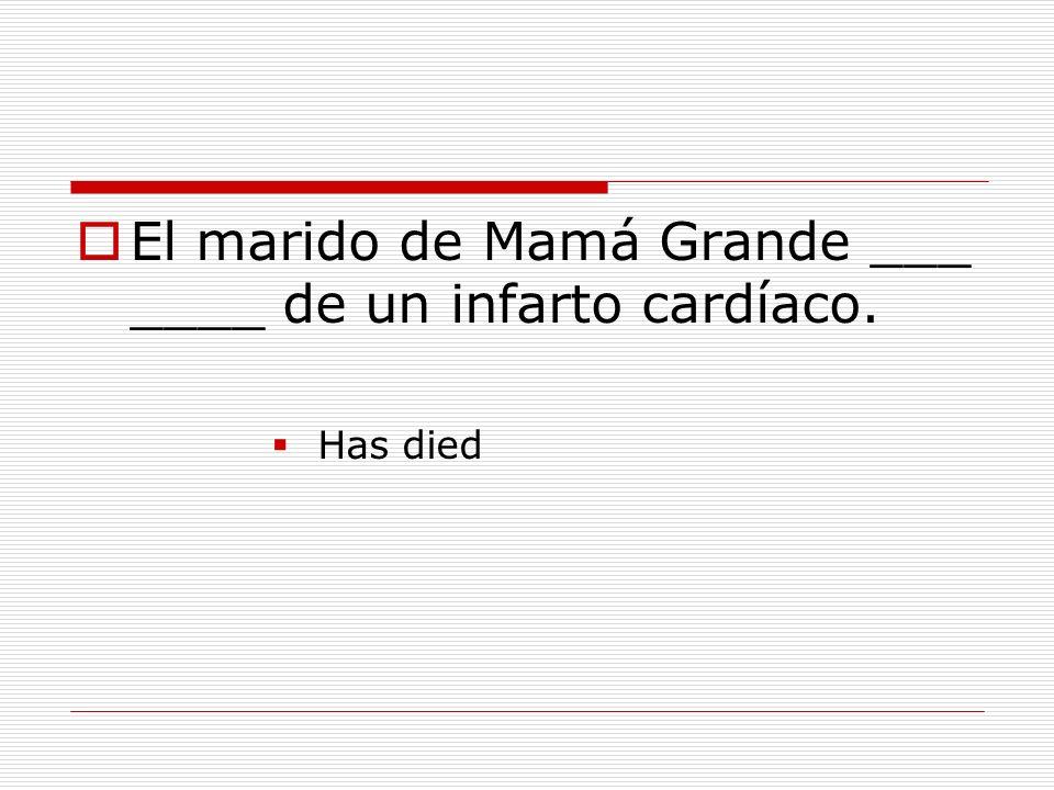 El marido de Mamá Grande ___ ____ de un infarto cardíaco. Has died