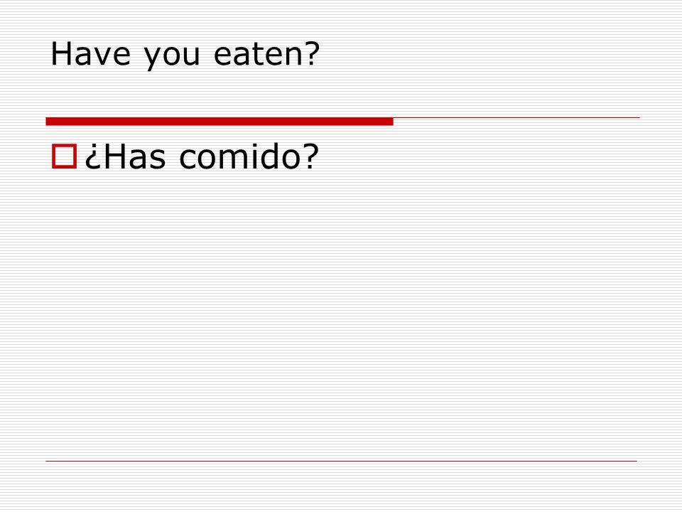 Have you eaten? ¿Has comido?