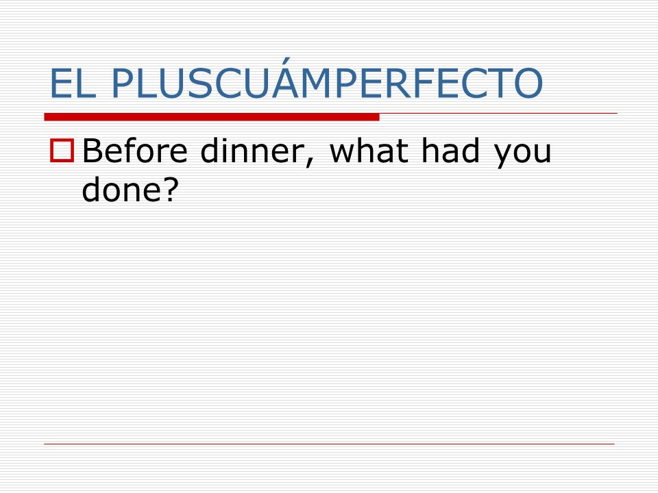 EL PLUSCUÁMPERFECTO Before dinner, what had you done?