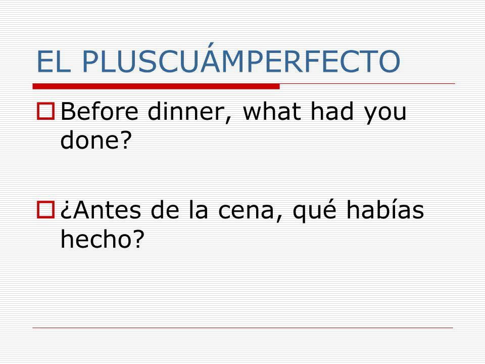 EL PLUSCUÁMPERFECTO Before dinner, what had you done? ¿Antes de la cena, qué habías hecho?