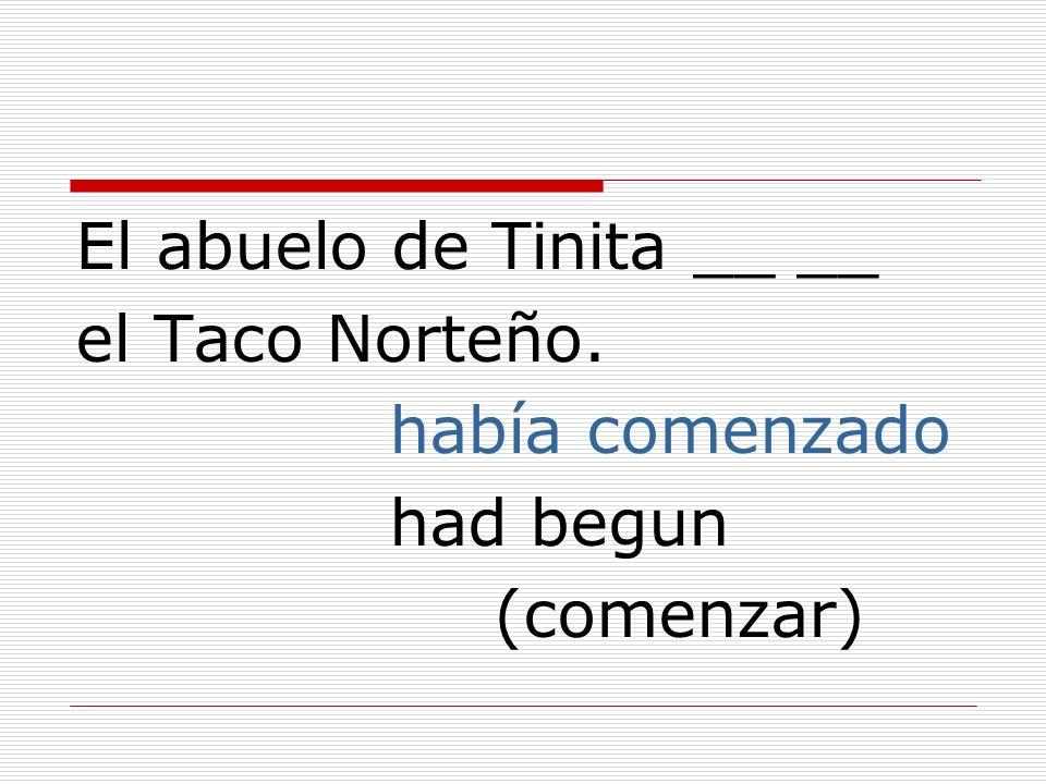 El abuelo de Tinita __ __ el Taco Norteño. había comenzado had begun (comenzar)