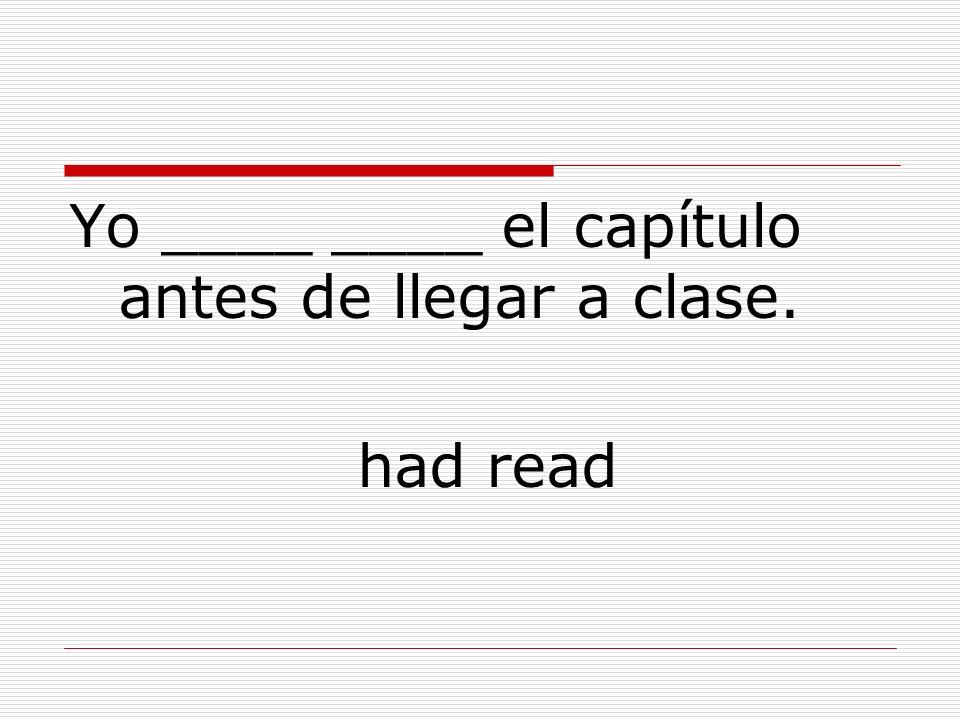 Yo ____ ____ el capítulo antes de llegar a clase. had read