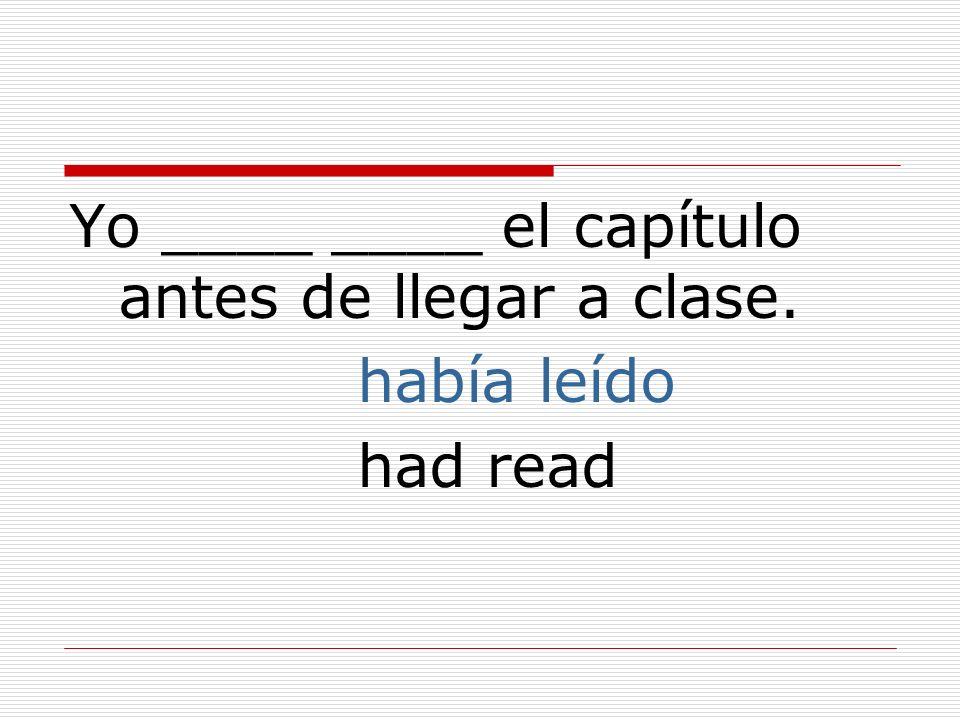 Yo ____ ____ el capítulo antes de llegar a clase. había leído had read