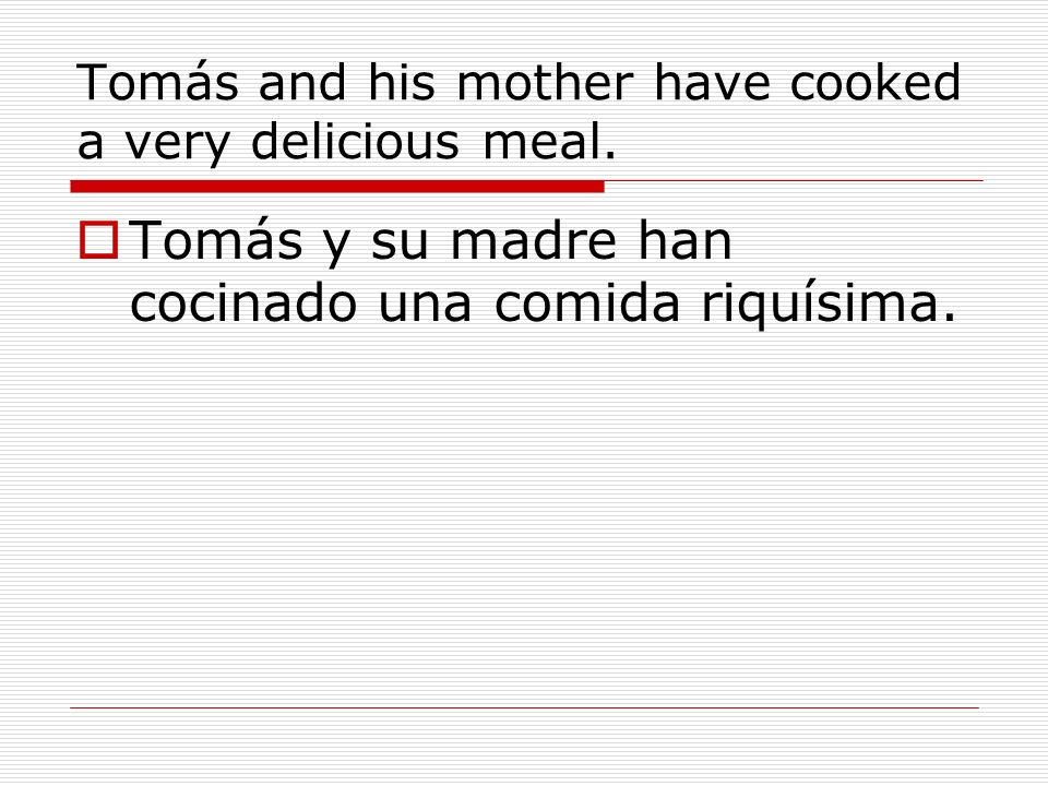 Tomás and his mother have cooked a very delicious meal. Tomás y su madre han cocinado una comida riquísima.