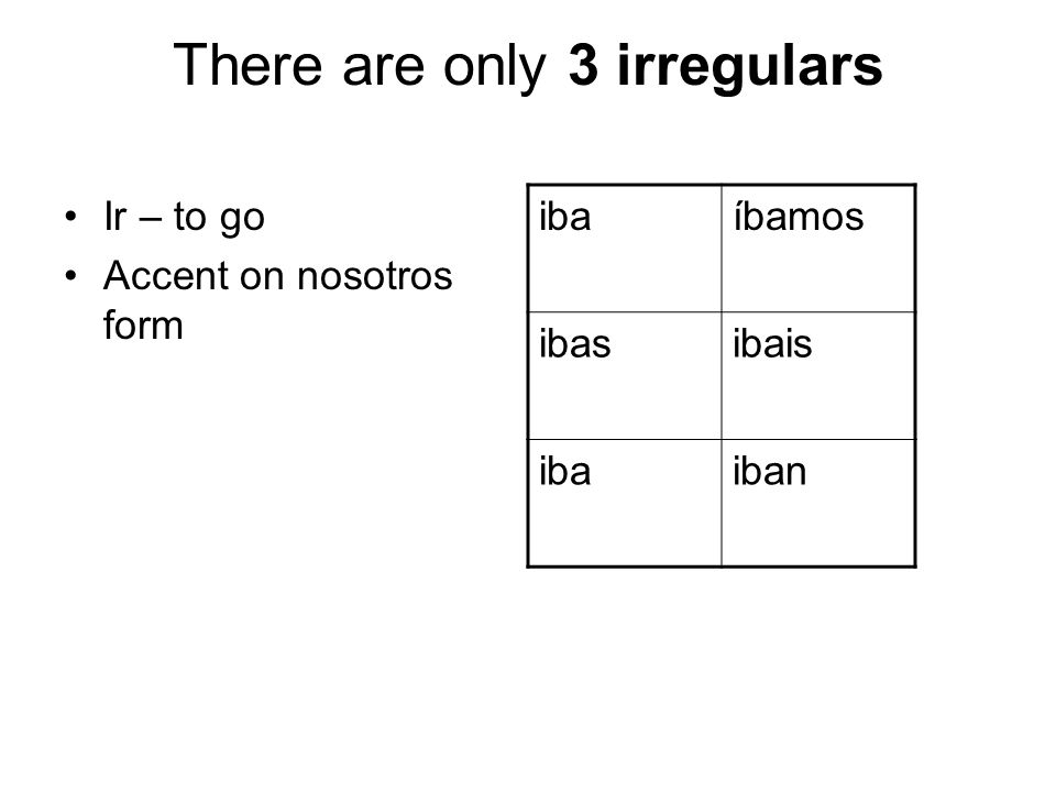 There are only 3 irregulars Ir – to go Accent on nosotros form ibaíbamos ibasibais ibaiban