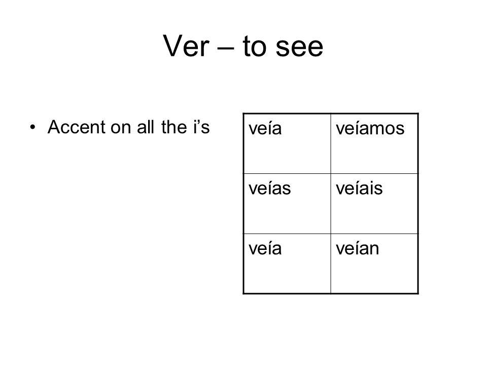 Ver – to see Accent on all the is veíaveíamos veíasveíais veíaveían