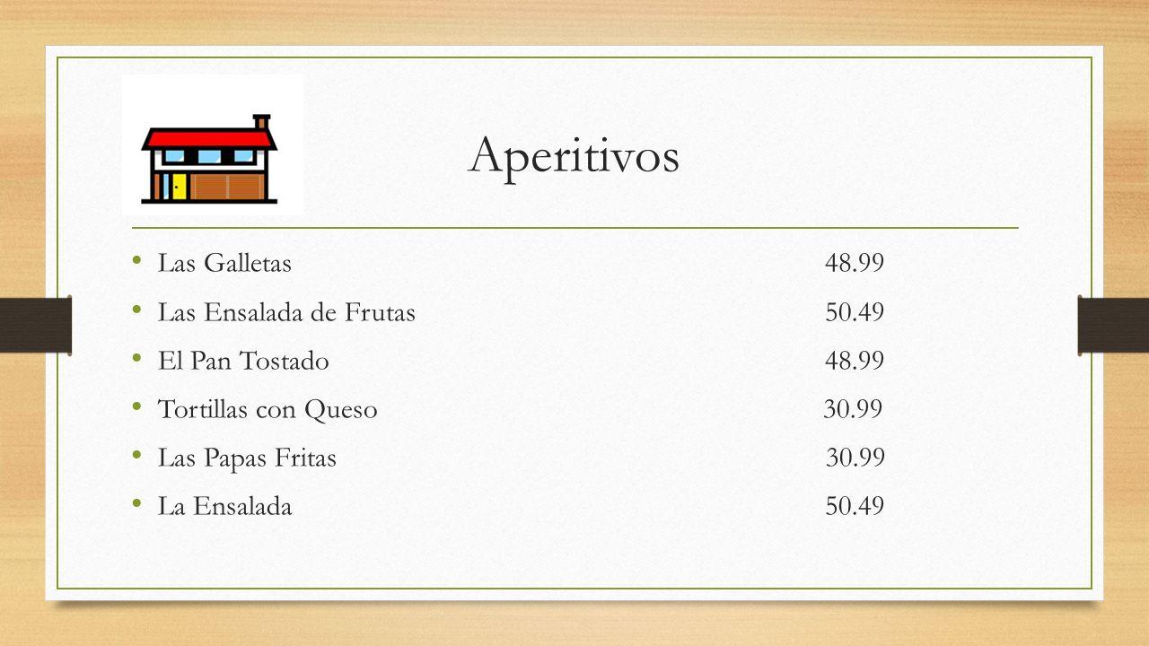 Aperitivos Las Galletas 48.99 Las Ensalada de Frutas 50.49 El Pan Tostado 48.99 Tortillas con Queso 30.99 Las Papas Fritas 30.99 La Ensalada 50.49