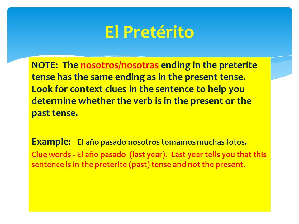 NOTE: The nosotros/nosotras ending in the preterite tense has the same ending as in the present tense. Look for context clues in the sentence to help