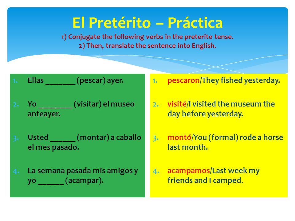 El Pretérito – Práctica 1) Conjugate the following verbs in the preterite tense. 2) Then, translate the sentence into English. 1.Ellas _______ (pescar