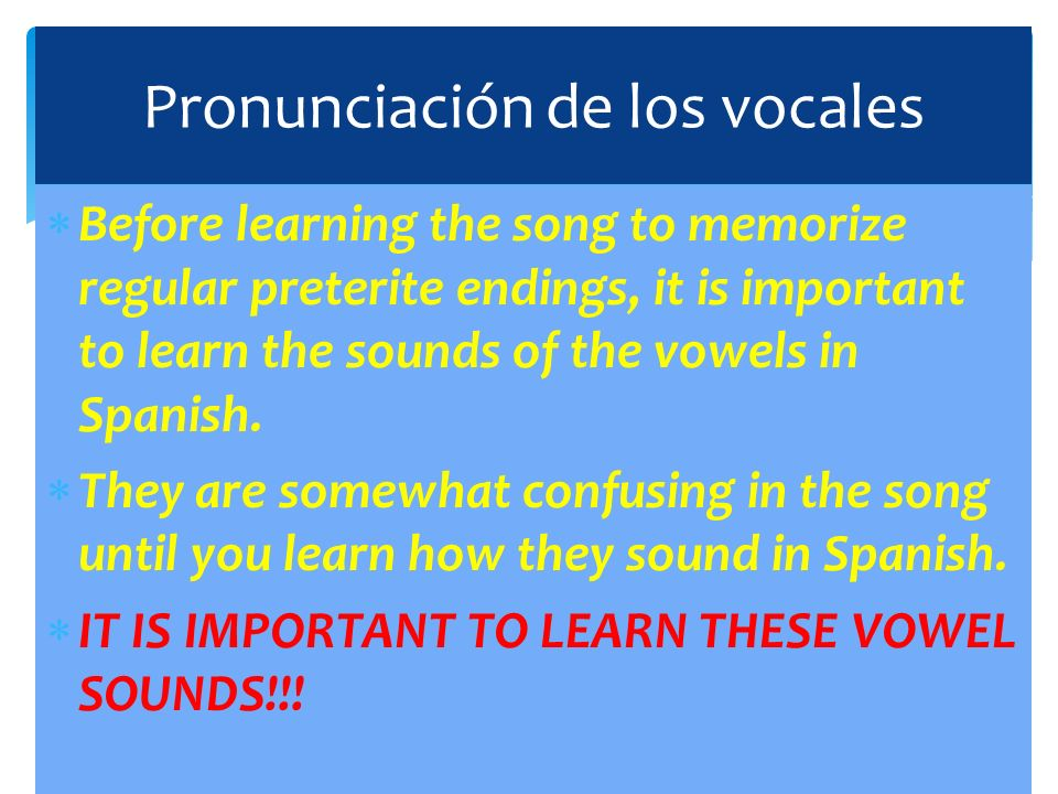 Before learning the song to memorize regular preterite endings, it is important to learn the sounds of the vowels in Spanish. They are somewhat confus