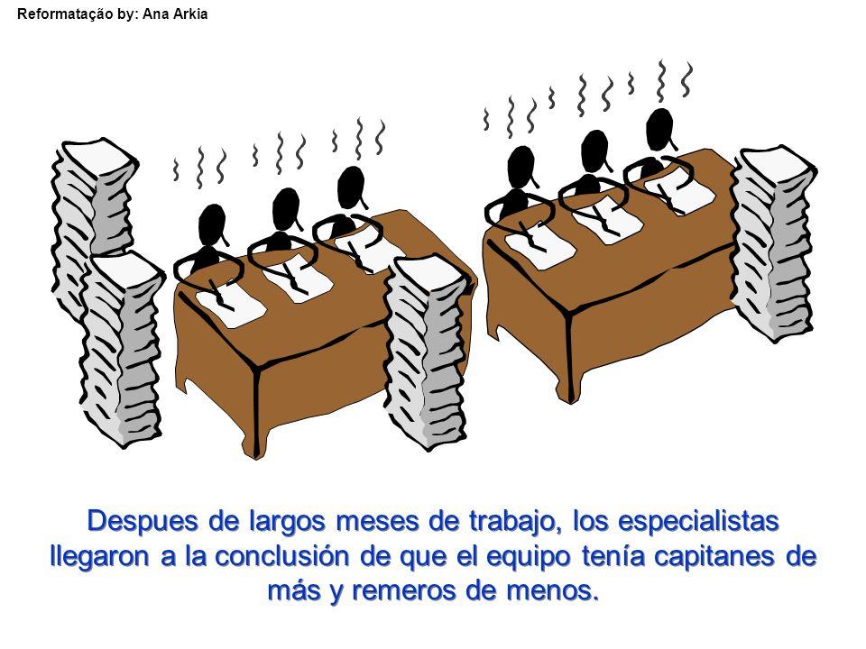 Reformatação by: Ana Arkia Despues de largos meses de trabajo, los especialistas llegaron a la conclusión de que el equipo tenía capitanes de más y remeros de menos.