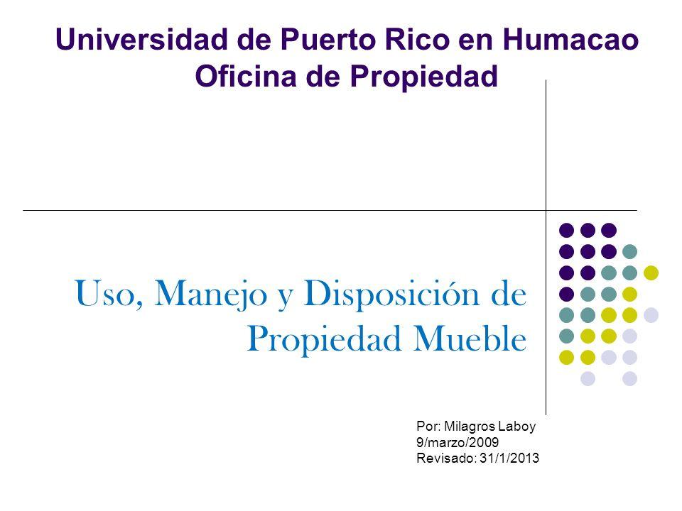 OFICINA DE PROPIEDAD Misión: La Oficina de Propiedad tiene como misión llevar el control, marcado, seguimiento y disposición del equipo de la Universidad de Puerto Rico en Humacao de acuerdo con el Reglamento de Propiedad vigente.