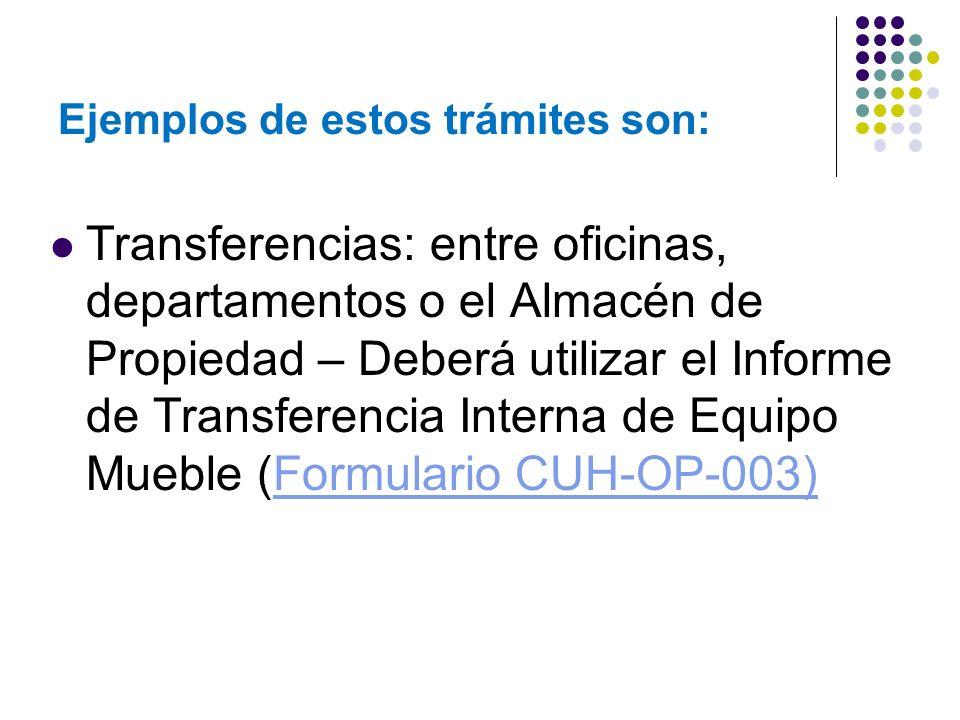 Ejemplos de estos trámites son: Transferencias: entre oficinas, departamentos o el Almacén de Propiedad – Deberá utilizar el Informe de Transferencia