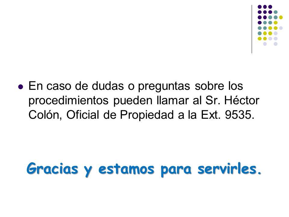 En caso de dudas o preguntas sobre los procedimientos pueden llamar al Sr. Héctor Colón, Oficial de Propiedad a la Ext. 9535. Gracias y estamos para s