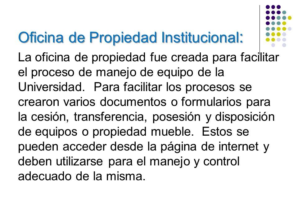 Oficina de Propiedad Institucional : La oficina de propiedad fue creada para facilitar el proceso de manejo de equipo de la Universidad. Para facilita
