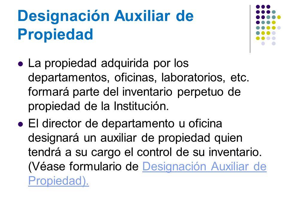 Designación Auxiliar de Propiedad La propiedad adquirida por los departamentos, oficinas, laboratorios, etc. formará parte del inventario perpetuo de