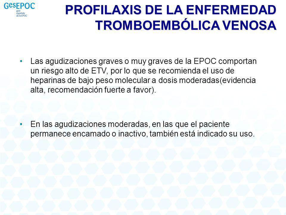 PROFILAXIS DE LA ENFERMEDAD TROMBOEMBÓLICA VENOSA Las agudizaciones graves o muy graves de la EPOC comportan un riesgo alto de ETV, por lo que se recomienda el uso de heparinas de bajo peso molecular a dosis moderadas(evidencia alta, recomendación fuerte a favor).