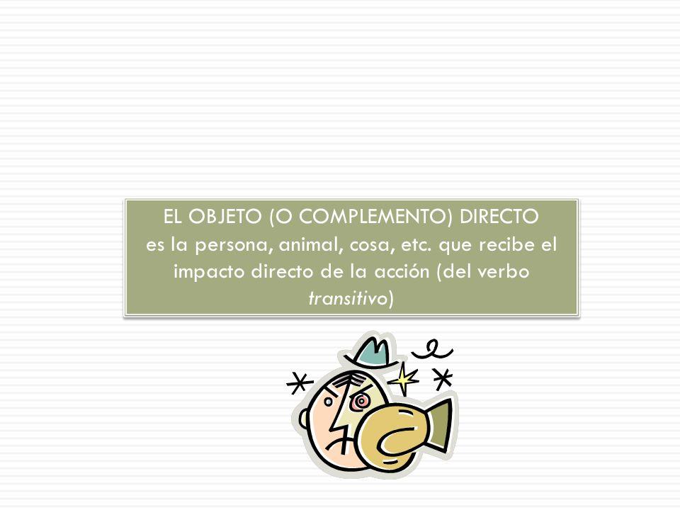 EL OBJETO (O COMPLEMENTO) DIRECTO es la persona, animal, cosa, etc.