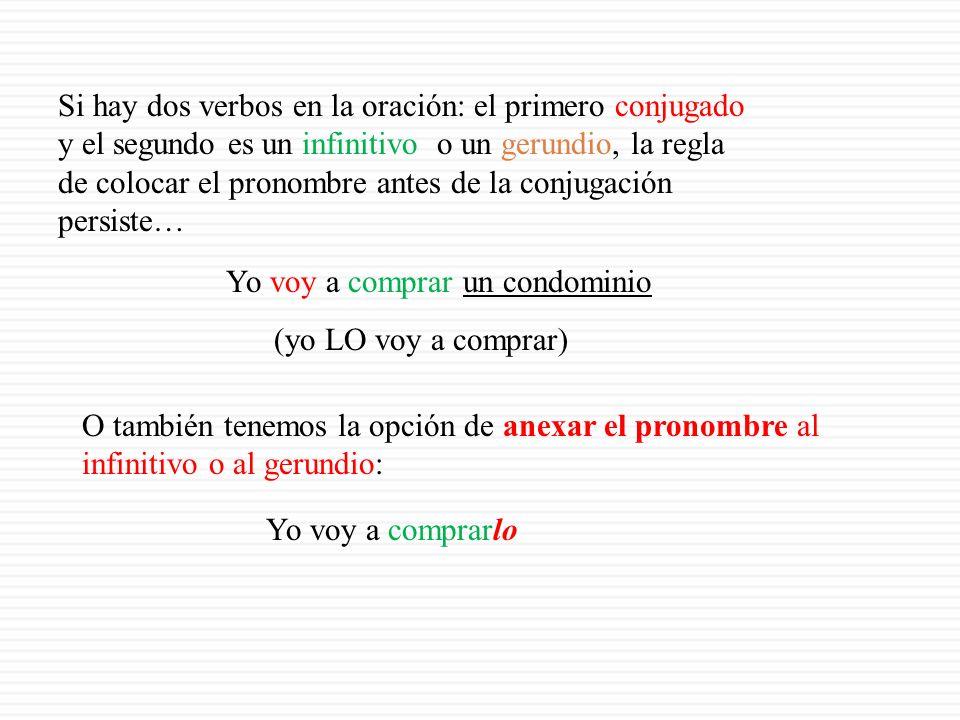 Si hay dos verbos en la oración: el primero conjugado y el segundo es un infinitivo o un gerundio, la regla de colocar el pronombre antes de la conjugación persiste… Yo voy a comprar un condominio (yo LO voy a comprar) O también tenemos la opción de anexar el pronombre al infinitivo o al gerundio: Yo voy a comprarlo