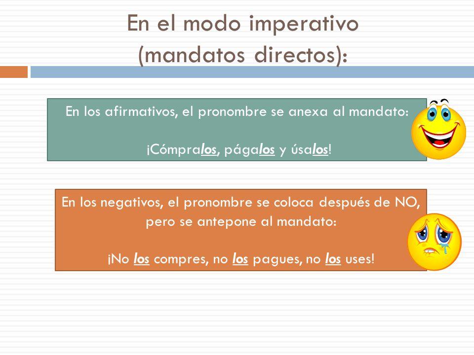 En el modo imperativo (mandatos directos): En los afirmativos, el pronombre se anexa al mandato: ¡Cómpralos, págalos y úsalos.